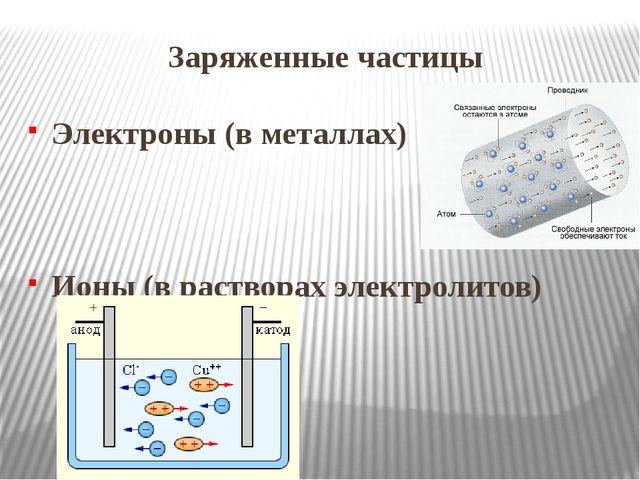 Заряженные частицы Электроны (в металлах) Ионы (в растворах электролитов)