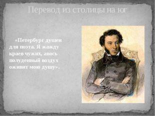 Перевод из столицы на юг «Петербург душен для поэта. Я жажду краев чужих, аво