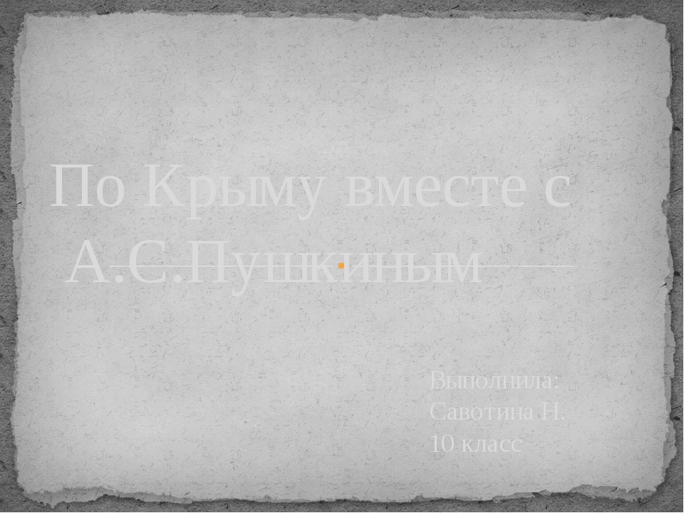 Выполнила: Савотина Н. 10 класс По Крыму вместе с А.С.Пушкиным