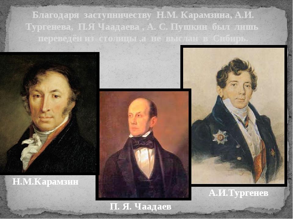Благодаря заступничеству Н.М. Карамзина, А.И. Тургенева, П.Я Чаадаева , А. С....