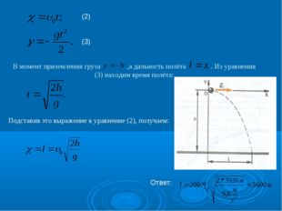 В момент приземления груза ,а дальность полёта . Из уравнения (3) находим вре
