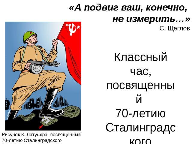 «А подвиг ваш, конечно, не измерить…» С. Щеглов Классный час, посвященный 70-...