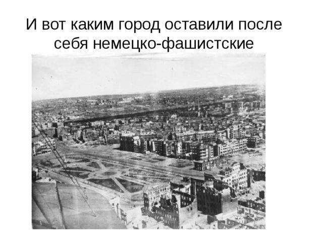 И вот каким город оставили после себя немецко-фашистские захватчики