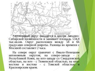Автономный округ находится в центре Западно-Сибирской низменности и занимает