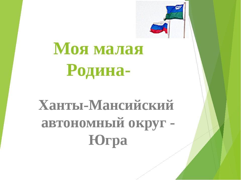 Моя малая Родина- Ханты-Мансийский автономный округ - Югра