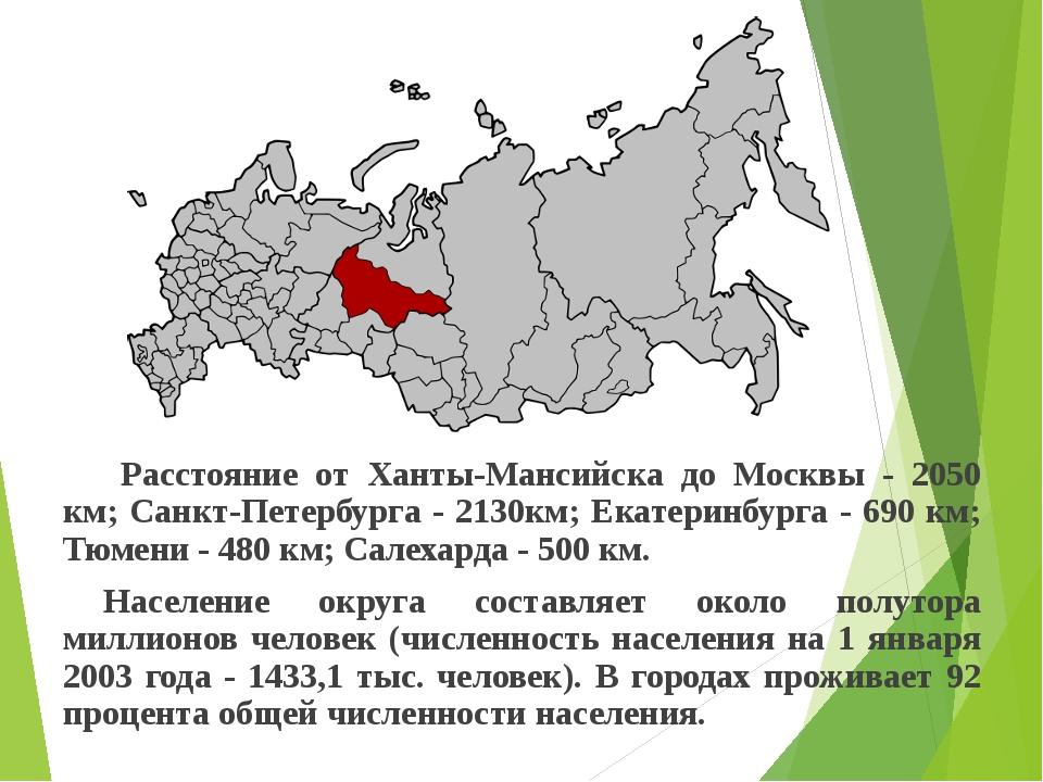 Расстояние от Ханты-Мансийска до Москвы - 2050 км; Санкт-Петербурга - 2130км...