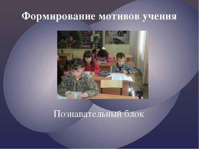Познавательный блок Формирование мотивов учения