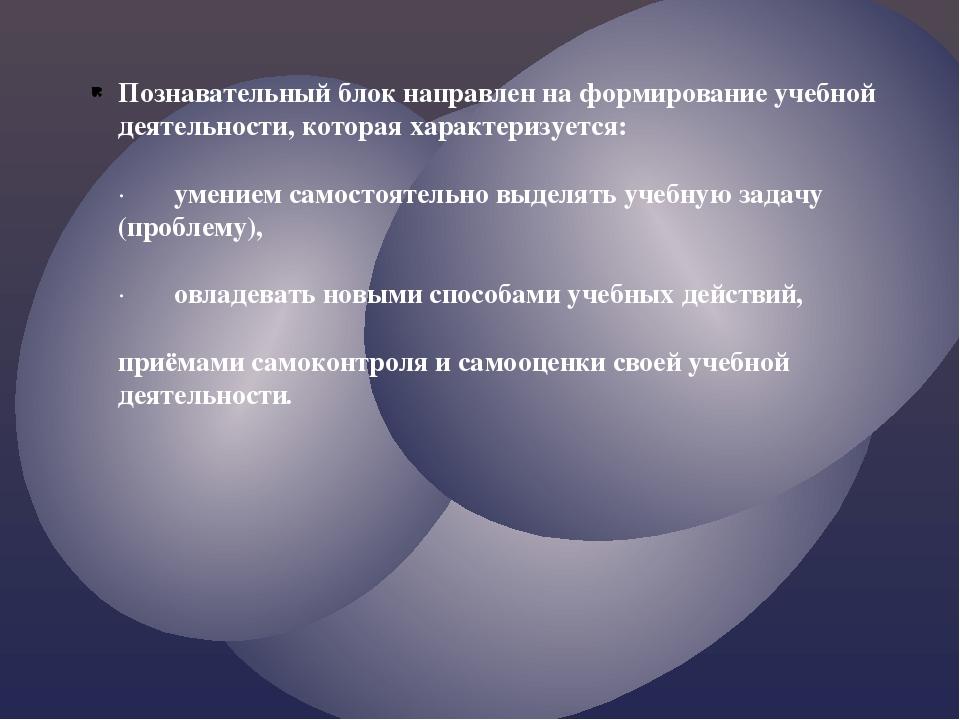 Познавательный блок направлен на формирование учебной деятельности, которая х...