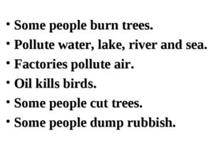 Some people burn trees. Pollute water, lake, river and sea. Factories pollute