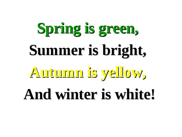 Spring is green, Summer is bright, Autumn is yellow, And winter is white!