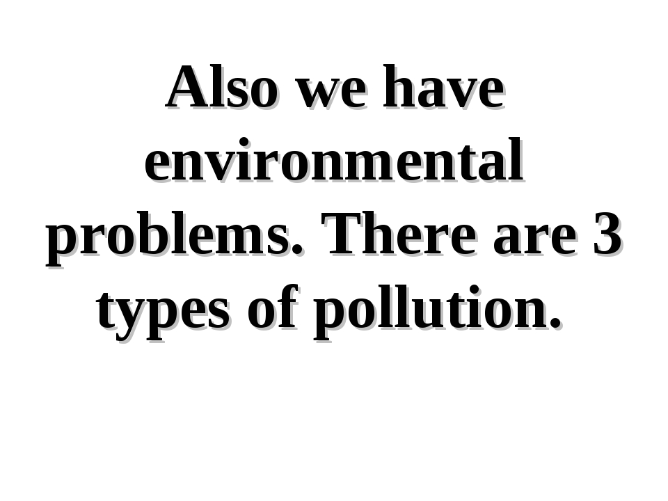 Also we have environmental problems. There are 3 types of pollution.