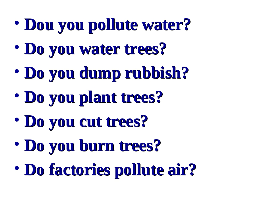 Dou you pollute water? Do you water trees? Do you dump rubbish? Do you plant...