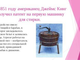 В 1851 году американец Джеймс Кинг получил патент на первую машинку для стирк