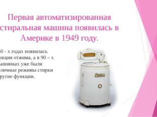 Первая автоматизированная стиральная машина появилась в Америке в 1949 году.
