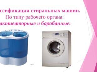 Классификация стиральных машин. По типу рабочего органа: активаторные и бараб