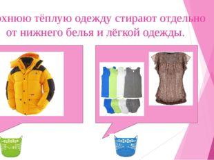 Верхнюю тёплую одежду стирают отдельно от нижнего белья и лёгкой одежды.