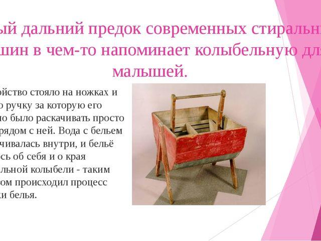 Самый дальний предок современных стиральных машин в чем-то напоминает колыбел...