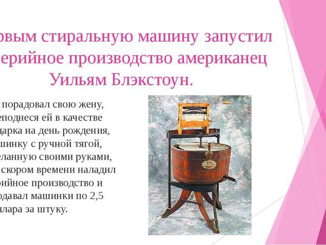 Первым стиральную машину запустил в серийное производство американец Уильям Б...