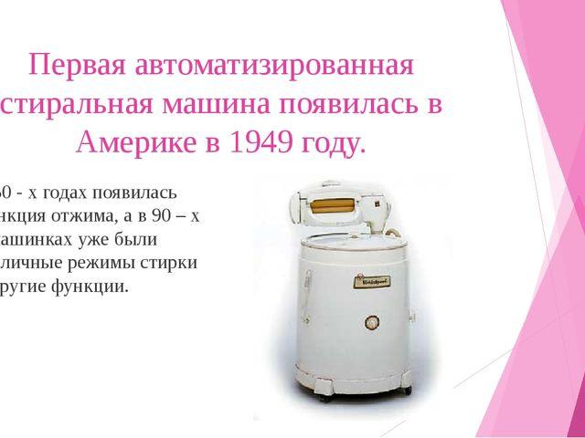 Первая автоматизированная стиральная машина появилась в Америке в 1949 году....