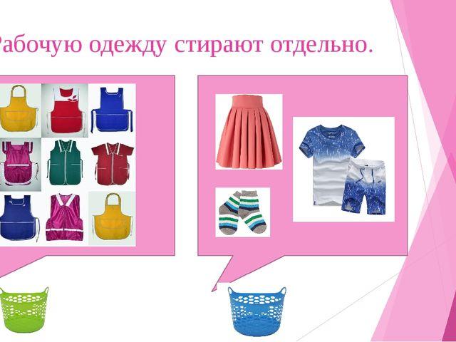 Рабочую одежду стирают отдельно.