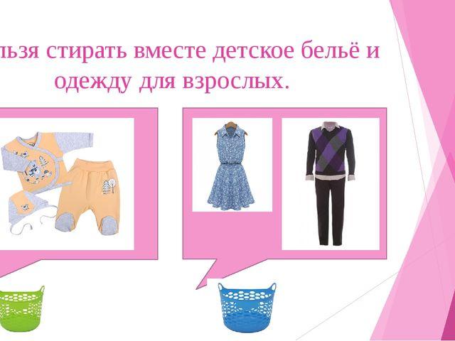 Нельзя стирать вместе детское бельё и одежду для взрослых.