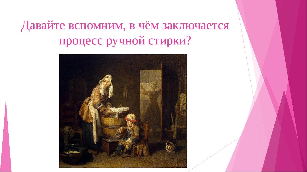 Давайте вспомним, в чём заключается процесс ручной стирки?