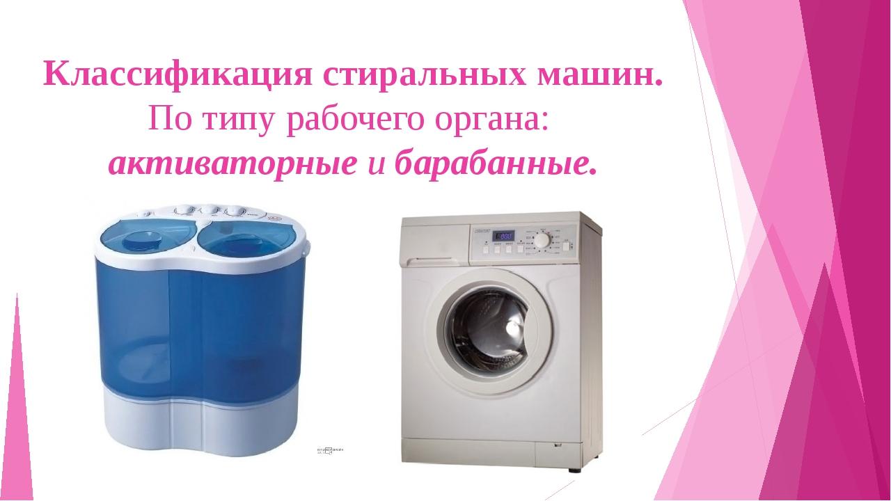 Классификация стиральных машин. По типу рабочего органа: активаторные и бараб...