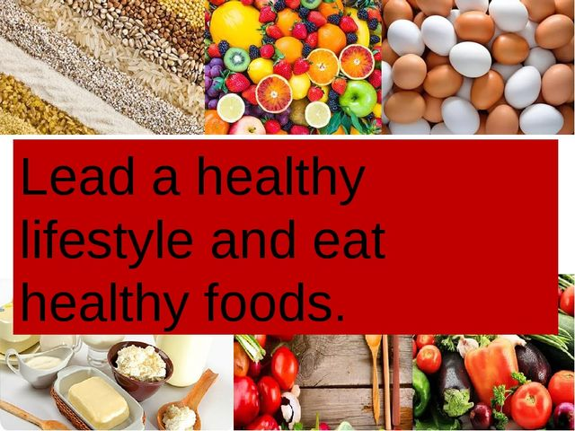 Lead a healthy lifestyle and eat healthy foods.
