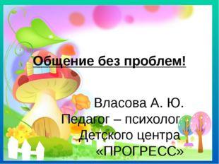 Общение без проблем! Власова А. Ю. Педагог – психолог Детского центра «ПРОГРЕ