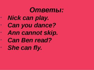 Ответы: Nick can play. Can you dance? Ann cannot skip. Can Ben read? She can