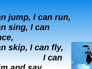 I can jump, I can run, I can sing, I can dance, I can skip, I can fly, I can