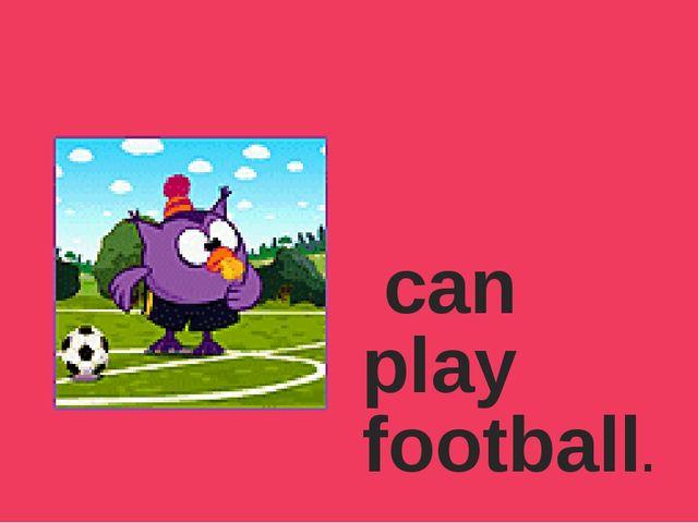 can play football.