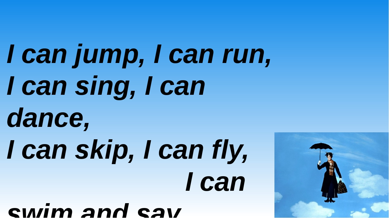 I can jump, I can run, I can sing, I can dance, I can skip, I can fly, I can...