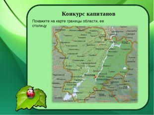 Конкурс капитанов Покажите на карте границы области, ее столицу