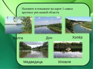 Назовите и покажите на карте 5 самых крупных рек нашей области Волга Дон Хопё