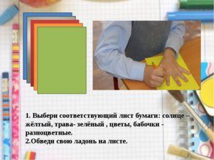 1. Выбери соответствующий лист бумаги: солнце –жёлтый, трава- зелёный , цветы