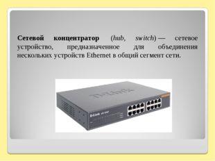 Сетевой концентратор (hub, switch)— сетевое устройство, предназначенное дл