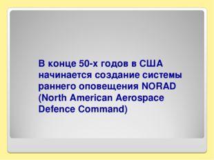 В конце 50-х годов в США начинается создание системы раннего оповещения NORAD