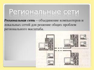 Региональная сеть – объединение компьютеров и локальных сетей для решение общ