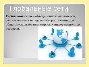 Глобальная сеть – объединение компьютеров, расположенных на удаленном расстоя