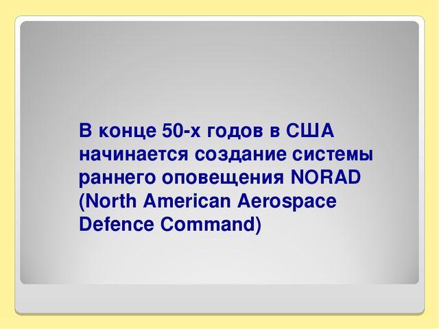 В конце 50-х годов в США начинается создание системы раннего оповещения NORAD...