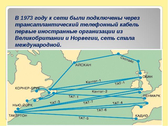 В 1973 году к сети были подключены через трансатлантический телефонный кабель...