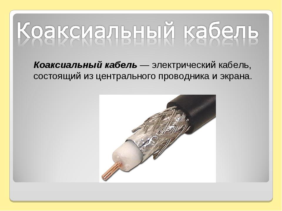 Коаксиальный кабель — электрическийкабель, состоящий из центрального проводн...