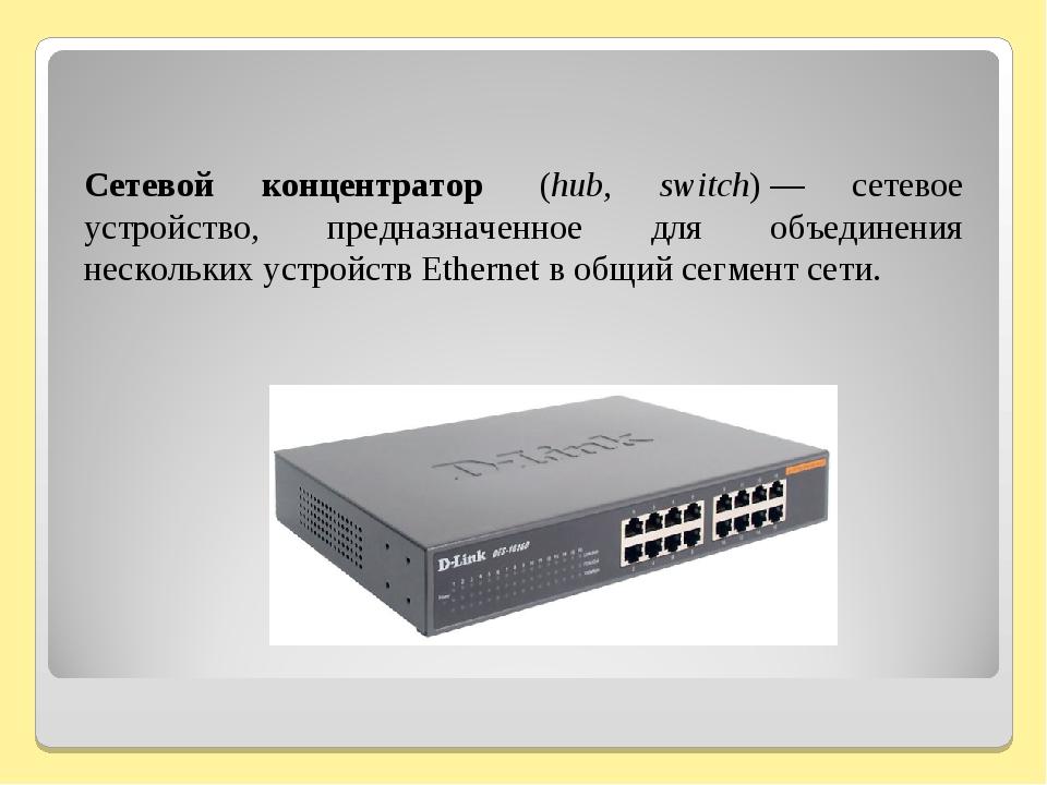 Сетевой концентратор (hub, switch)— сетевое устройство, предназначенное дл...