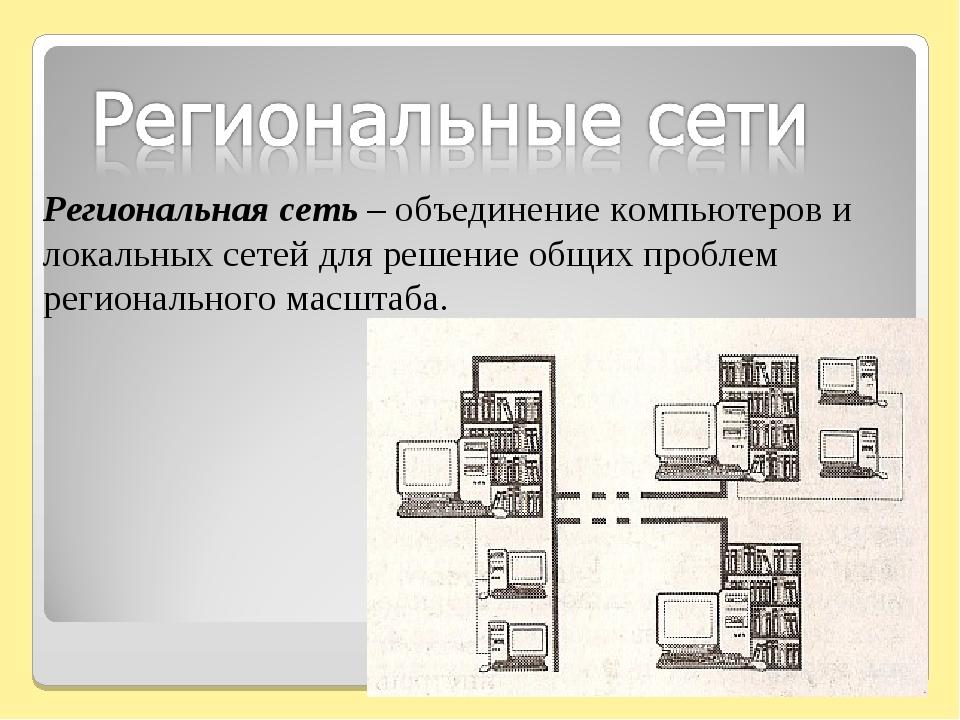 Региональная сеть – объединение компьютеров и локальных сетей для решение общ...