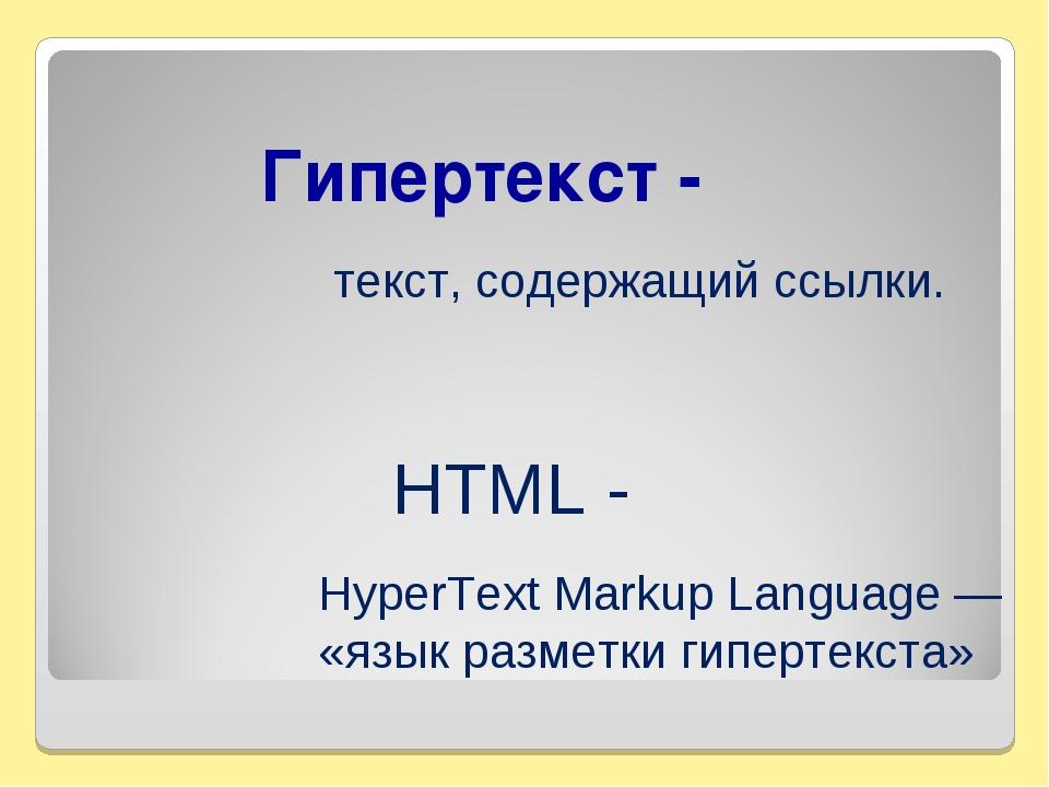 Гипертекст - текст, содержащий ссылки. HTML - HyperText Markup Language — «яз...