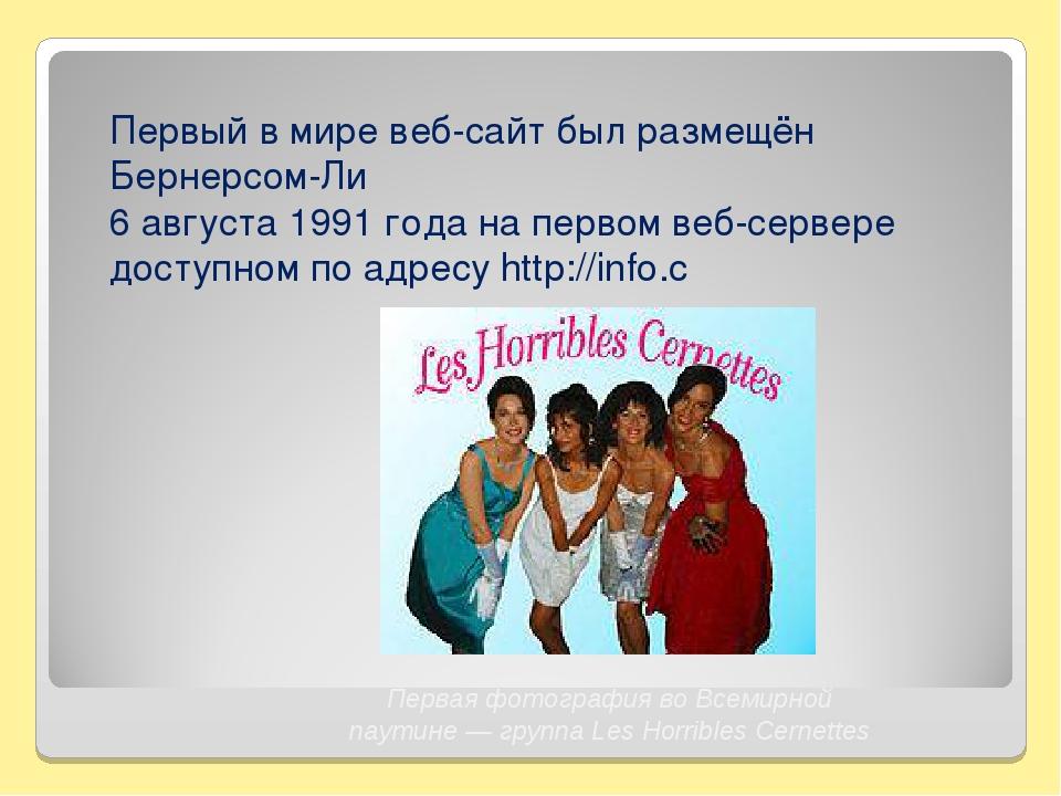 Первый в мире веб-сайт был размещён Бернерсом-Ли 6 августа 1991 года на перво...