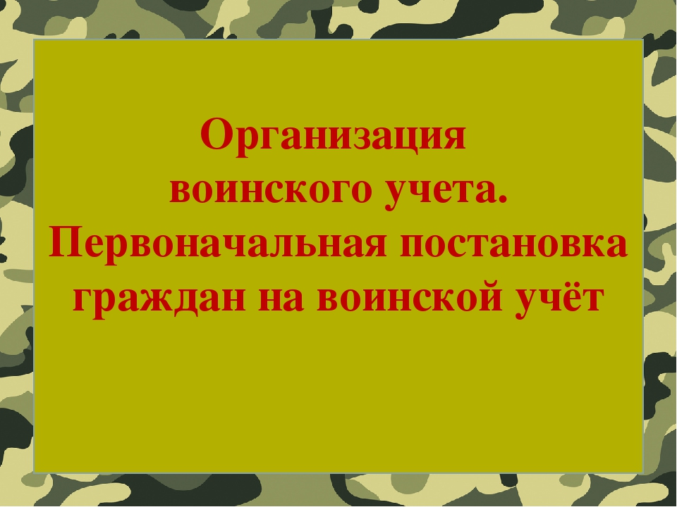 Организация воинского учета. Первоначальная постановка граждан на воинской учёт