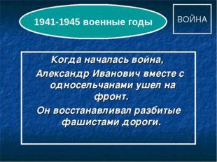 ВОЙНА Когда началась война, Александр Иванович вместе с односельчанами ушел н