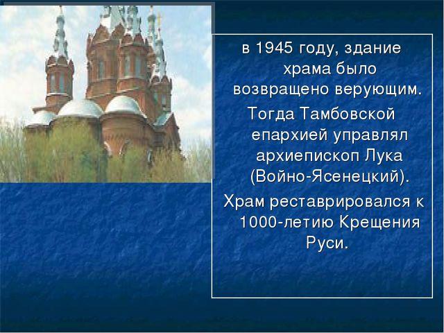 в 1945 году, здание храма было возвращено верующим. Тогда Тамбовской епархией...